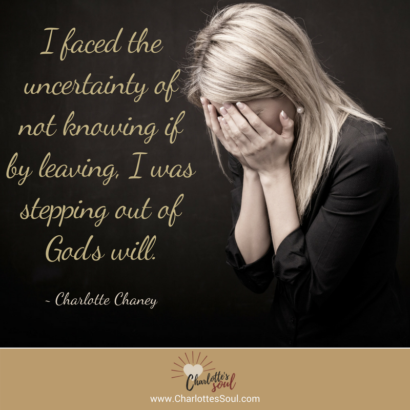 I faced the uncertainty of not knowing if by leaving, I was stepping out of God's will. -Charlotte Chaney