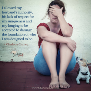 I allowed my husband's authority, his lack of respect for my uniqueness and my longing to be accepted to damage the foundation of who I was designed to be. - Charlotte Chaney #https://charlottessoul.com