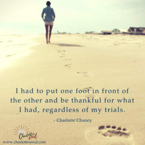 I had to put one foot in front of the other and be thankful for what I had, regardless of my trials.