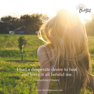I had a desperate desire to heal and leave it all behind me. ~ Charlotte Chaney https://charlottessoul.com/