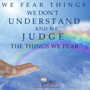 We fear things we don't understand and we judge the things we fear.