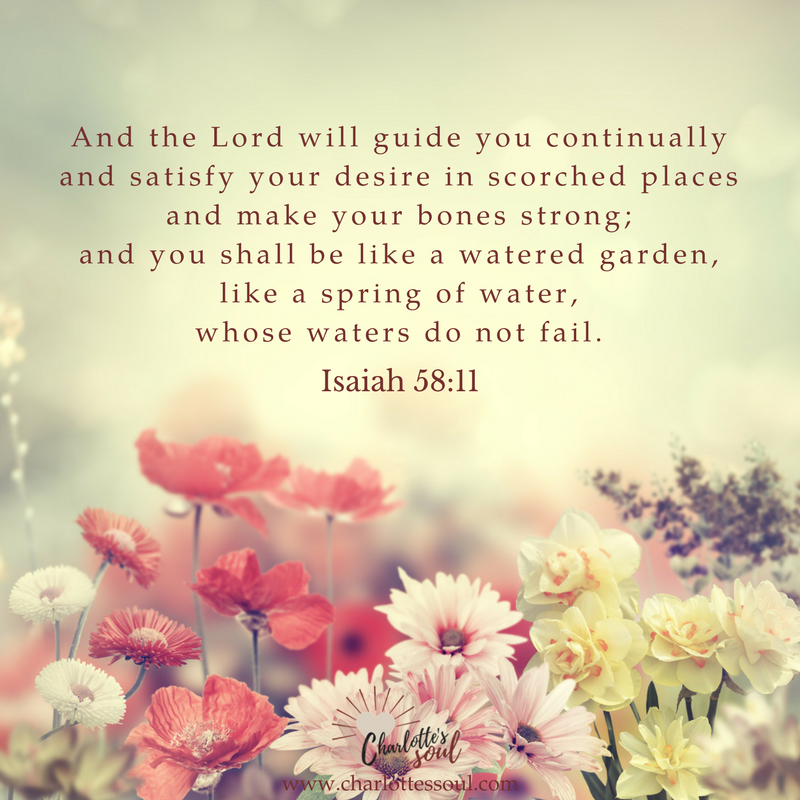 Isaiah 58:11 And the Lord will guide you continually and satisfy your desire in scorched places and make your bones strong; and you shall be like a watered garden, like a spring of water, whose waters do not fail.