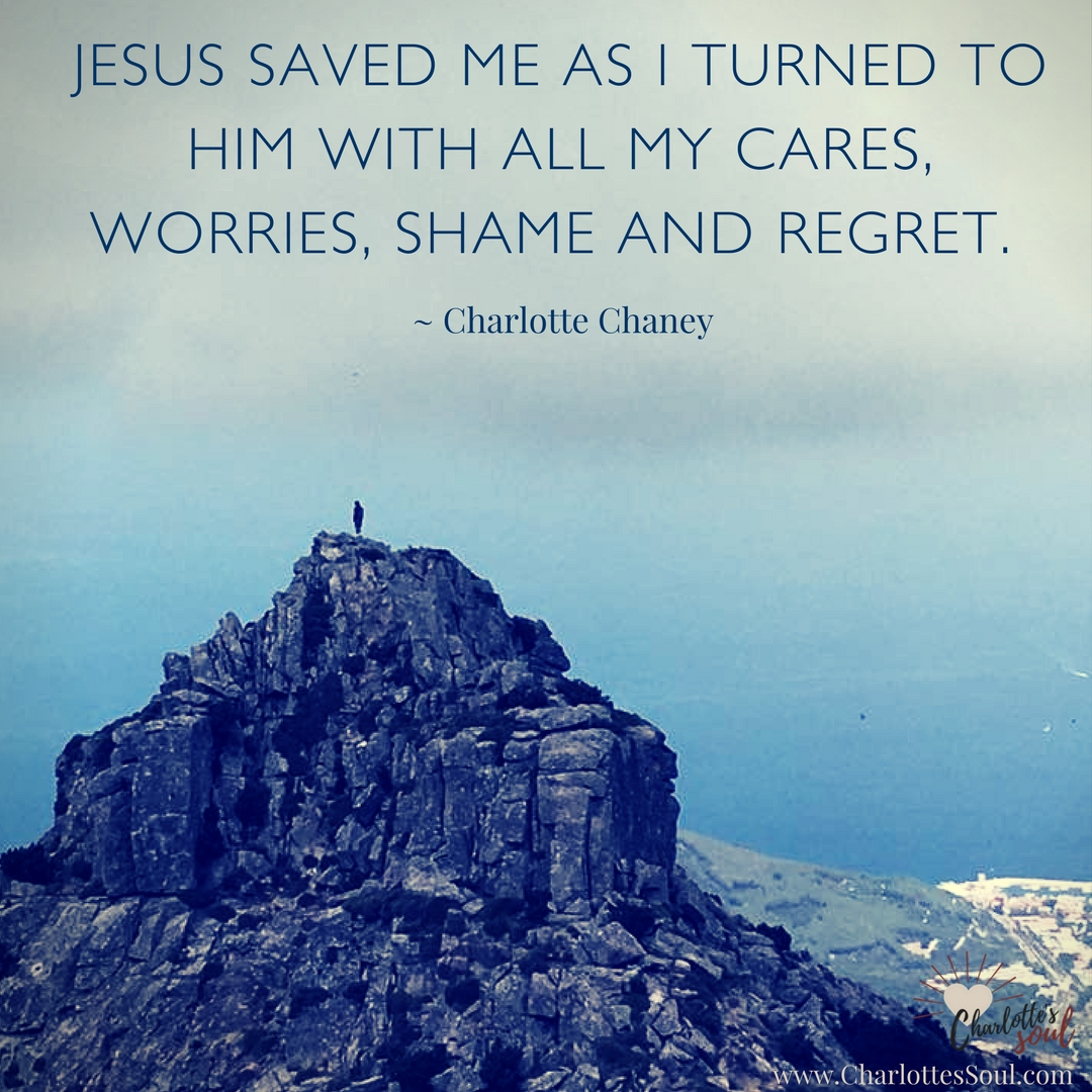 Jesus saved me as I turned to Him with all my cares, worries, shame and regret. - Charlotte Chaney