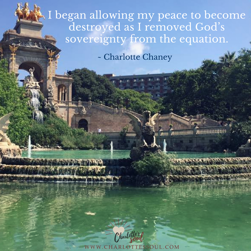 I began allowing my peace to become destroyed as I removed God's sovereignty from the equation. ~Charlotte Chaney