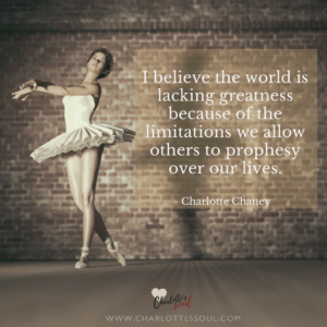 I believe the world is lacking greatness because of the limitations we allow others to prophesy over our lives.