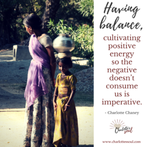Having balance, cultivating positive energy so the negative doesn't consume us is imperative. Charlotte Chaney