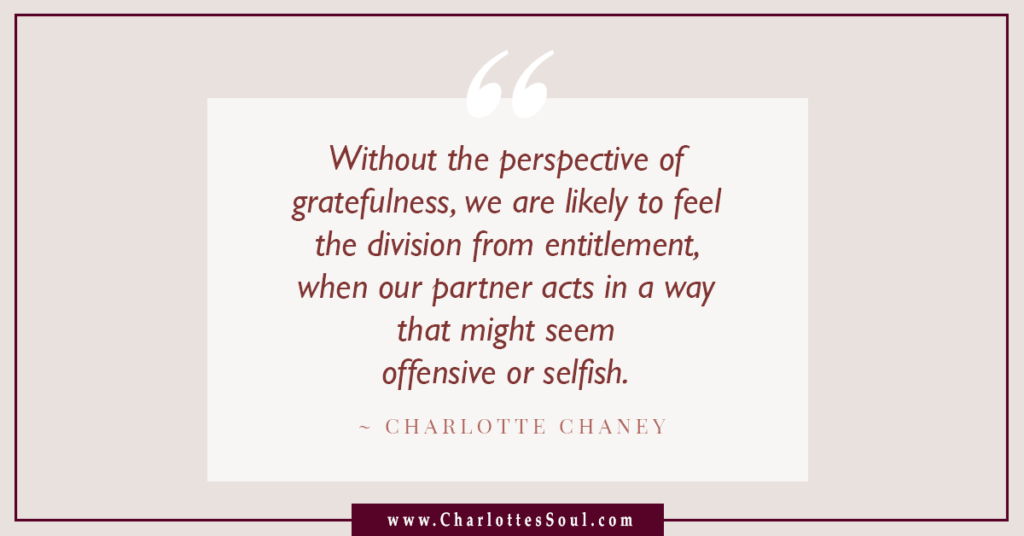 Without the perspective of gratefulness, we are likely to feel the division from entitlement, when our partner acts in a way that might seem offensive or selfish.