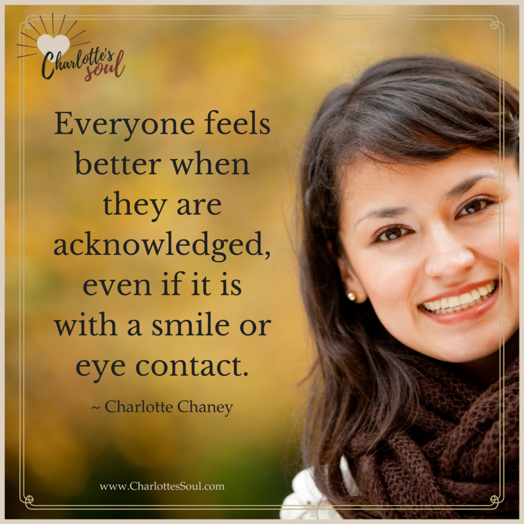 Everyone feels better when they are acknowledged, even if it is with a smile or eye contact. ~ Charlotte Chaney