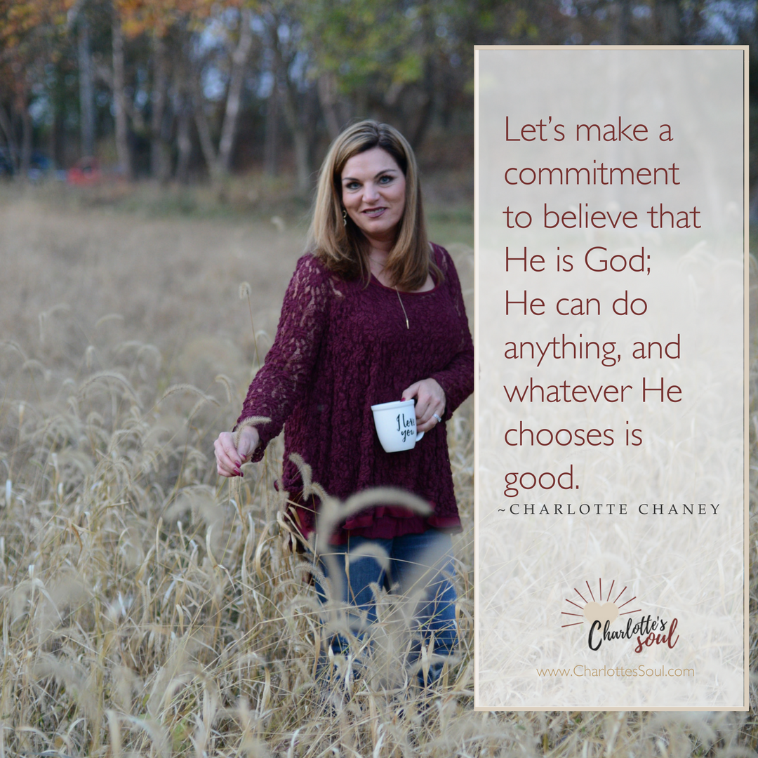 Let's make a commitment to believe that He is God; He can do anything, and whatever He chooses is good.