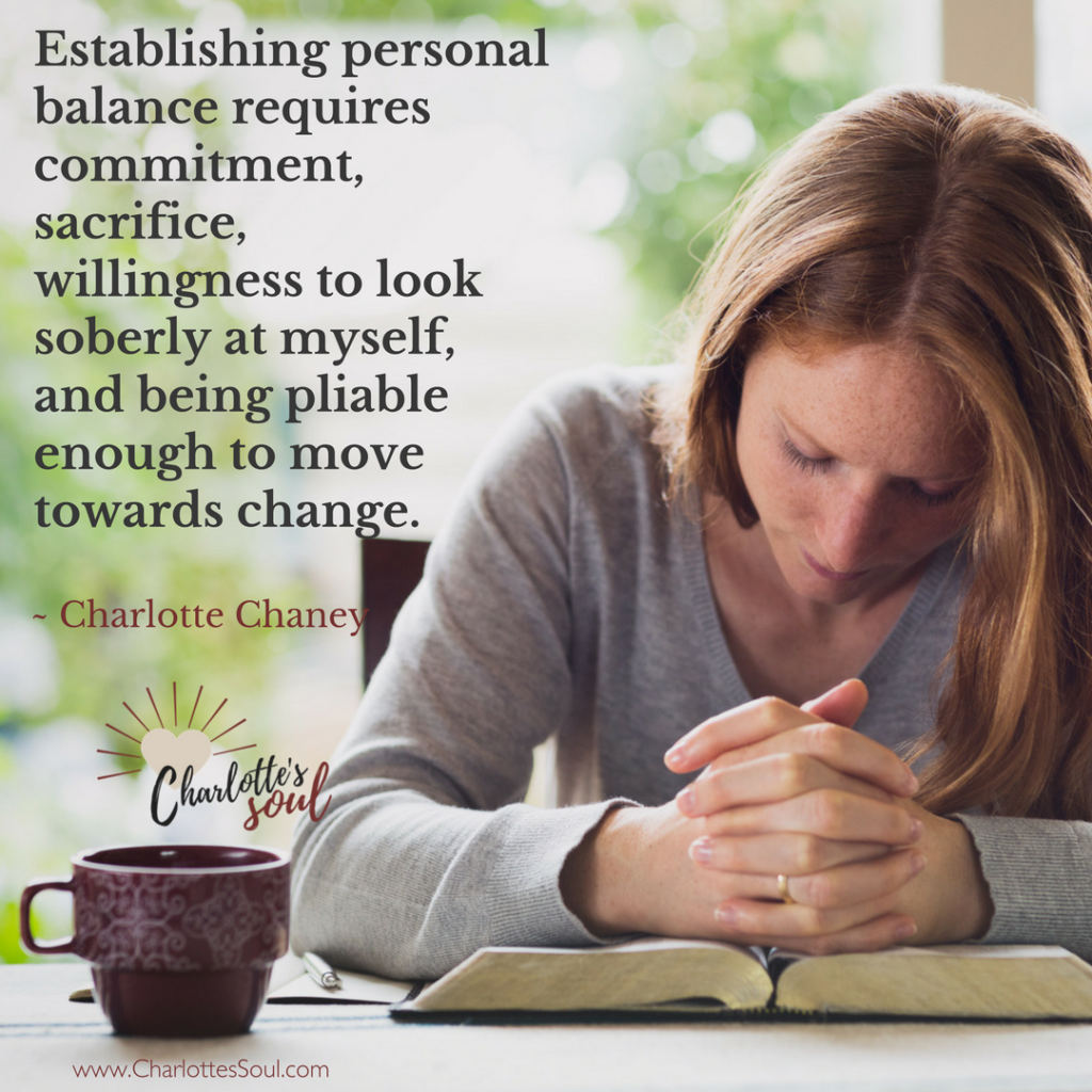 Establishing personal balance requires commitment, sacrifice, willingness to look soberly at myself, and being pliable enough to move towards change. ~ Charlotte Chaney