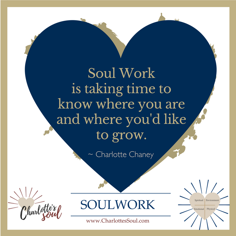 Soul Work is taking time to know where you are and where you'd like to grow. ~Charlotte Chaney