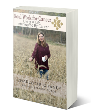 Soul Work For Cancer - Living A Life Interrupted By Cancer